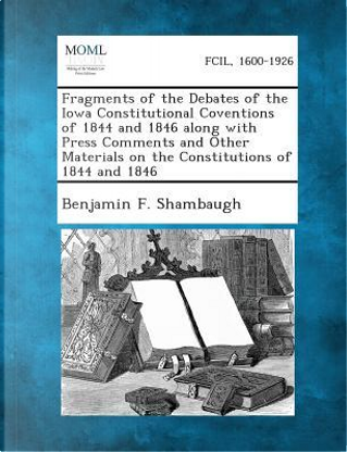 Fragments of the Debates of the Iowa Constitutional Coventions of 1844 and 1846 Along with Press Comments and Other Materials on the Constitutions of by Benjamin Franklin Shambaugh