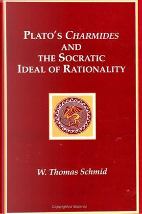 Plato's Charmides and the Socratic Ideal of Rationality by Walter T. Schmid