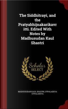 The Siddhitrayi, and the Pratyabhijnakarikavritti. Edited with Notes by Madhusudan Kaul Shastri by Madhusudan Kaul Shastri