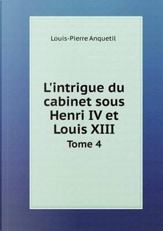 L'Intrigue Du Cabinet Sous Henri IV Et Louis XIII Tome 4 by Louis-Pierre Anquetil