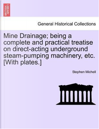 Mine Drainage; being a complete and practical treatise on direct-acting underground steam-pumping machinery, etc. [With plates.] by Stephen Michell