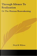 Through Silence to Realization, or the Human Reawakening by Floyd B. Wilson