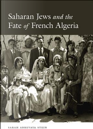 Saharan Jews and the Fate of French Algeria by Sarah Abrevaya Stein