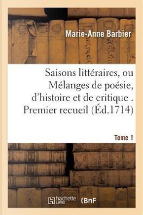 Saisons Litt�raires, Ou M�langes de Po�sie, d'Histoire Et de Critique Tome 1 by Barbier-M-A