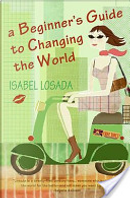 A Beginner's Guide to Changing the World by Isabel Losada