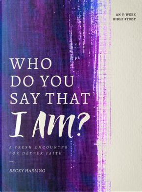 Who Do You Say That I Am? by Becky Harling