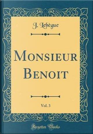 Monsieur Benoit, Vol. 3 (Classic Reprint) by J. Lebègue