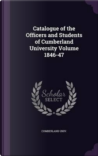 Catalogue of the Officers and Students of Cumberland University Volume 1846-47 by Cumberland Univ