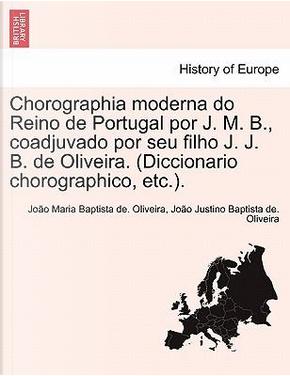 Chorographia Moderna Do Reino de Portugal Por J. M. B, Coadjuvado Por Seu Filho J. J. B. de Oliveira. (Diccionario Chorographico, Etc.) by Jo O. Maria Baptista De Oliveira