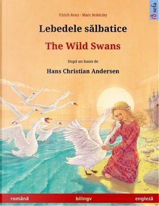 Lebedele salbatice – The Wild Swans. Bilingual children's book based on a fairy tale by Hans Christian Andersen (Romanian – English) by Ulrich Renz