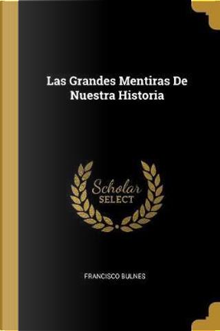 Las Grandes Mentiras de Nuestra Historia by Francisco Bulnes