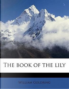 The Book of the Lily by William Goldring