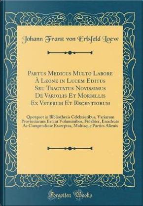 Partus Medicus Multo Labore À Leone in Lucem Editus Seu Tractatus Novissimus De Variolis Et Morbillis Ex Veterum Et Recentiorum by Johann Franz von Erlsfeld Loew