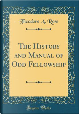 The History and Manual of Odd Fellowship (Classic Reprint) by Theodore A. Ross