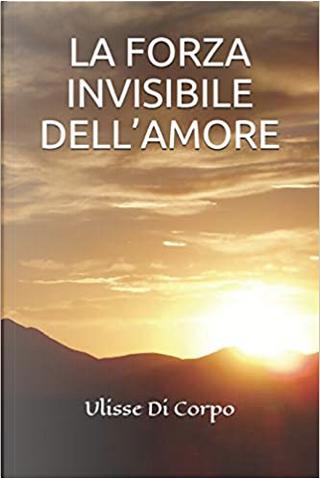 La forza invisibile dell'amore by Ulisse Di Corpo
