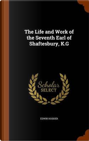 The Life and Work of the Seventh Earl of Shaftesbury, K.G by Edwin, Ed Hodder
