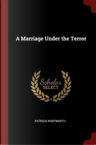 A Marriage Under the Terror by Patricia WENTWORTH