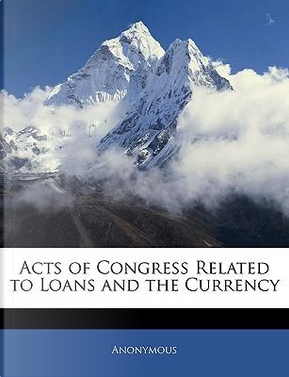 Acts of Congress Related to Loans and the Currency by ANONYMOUS