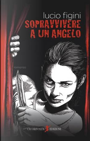 Sopravvivere a un angelo by Lucio Figini