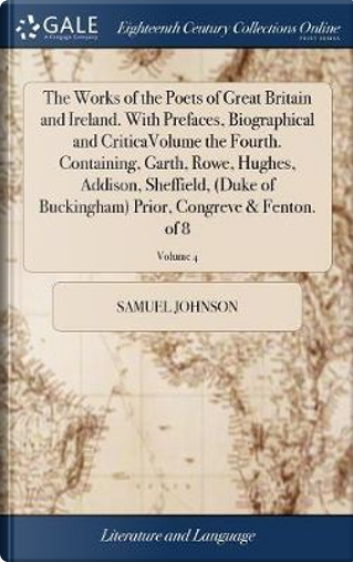 The Works of the Poets of Great Britain and Ireland. with Prefaces, Biographical and Criticavolume the Fourth. Containing, Garth, Rowe, Hughes, ... Prior, Congreve & Fenton. of 8; Volume 4 by Samuel Johnson