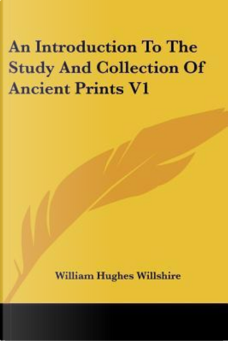 An Introduction to the Study and Collection of Ancient Prints by William Hughes Willshire