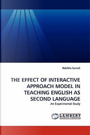 THE EFFECT OF INTERACTIVE APPROACH MODEL IN TEACHING ENGLISH AS SECOND LANGUAGE by Babitha Suresh