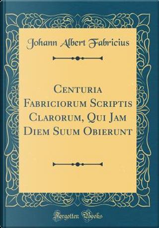 Centuria Fabriciorum Scriptis Clarorum, Qui Jam Diem Suum Obierunt (Classic Reprint) by Johann Albert Fabricius