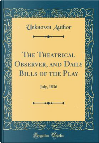 The Theatrical Observer, and Daily Bills of the Play by Author Unknown