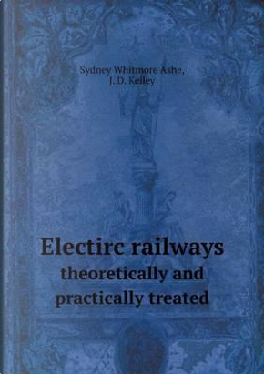 Electirc Railways Theoretically and Practically Treated by Sydney Whitmore Ashe