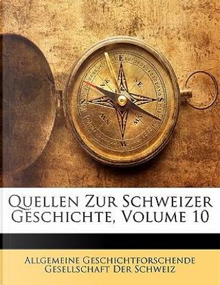 Quellen Zur Schweizer Geschichte, Volume 10. Zehnter Band by Allgemeine Geschichtforschende Gesellschaft der Schweiz