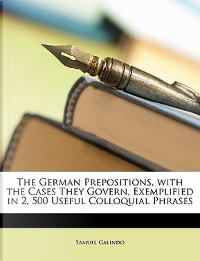 The German Prepositions, with the Cases They Govern, Exemplified in 2, 500 Useful Colloquial Phrases by Samuel Galindo