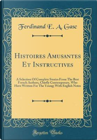 Histoires Amusantes Et Instructives by Ferdinand E. A. Gasc