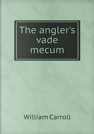 The Angler's Vade Mecum by William Carroll