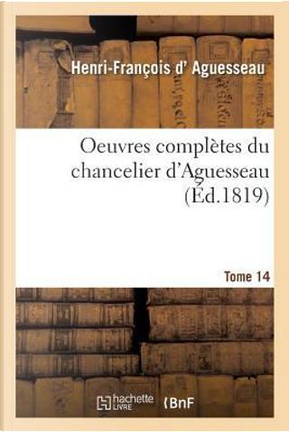 Oeuvres Compl�tes Du Chancelier Tome 14 by D Aguesseau-H-F