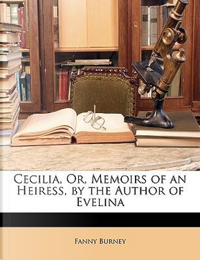 Cecilia, Or, Memoirs of an Heiress, by the Author of Evelina by Fanny Burney