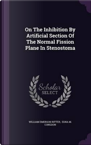 On the Inhibition by Artificial Section of the Normal Fission Plane in Stenostoma by William Emerson Ritter