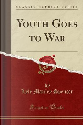 Youth Goes to War (Classic Reprint) by Lyle Manley Spencer