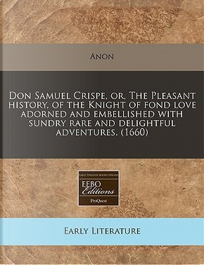 Don Samuel Crispe, Or, the Pleasant History, of the Knight of Fond Love Adorned and Embellished with Sundry Rare and Delightful Adventures. (1660) by anon