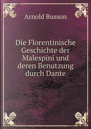 Die Florentinische Geschichte Der Malespini Und Deren Benutzung Durch Dante by Arnold Busson