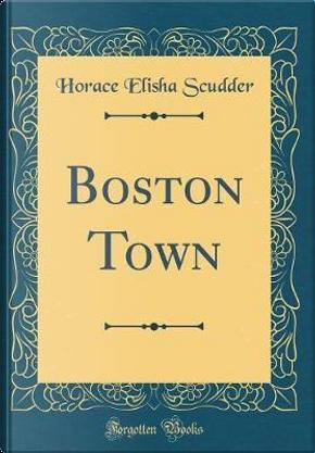 Boston Town (Classic Reprint) by Horace Elisha Scudder
