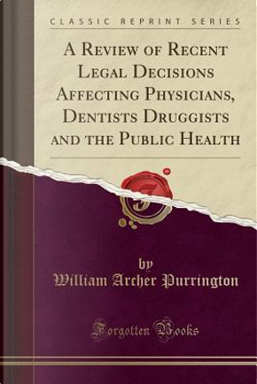 A Review of Recent Legal Decisions Affecting Physicians, Dentists Druggists and the Public Health (Classic Reprint) by William Archer Purrington