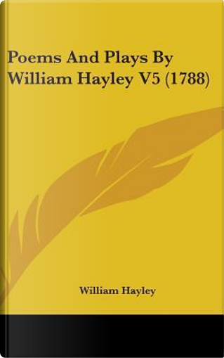 Poems and Plays By William Hayley V5 (1788) by William Hayley