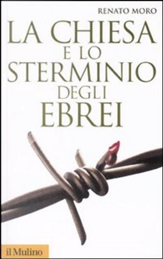La Chiesa e lo sterminio degli ebrei by Renato Moro