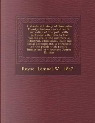 A Standard History of Kosciusko County, Indiana by Lemuel W Royse