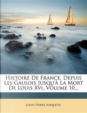 Histoire de France, Depuis Les Gaulois Jusqu' La Mort de Louis XVI, Volume 10... by Louis-Pierre Anquetil