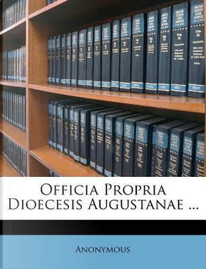 Officia Propria Dioecesis Augustanae by ANONYMOUS
