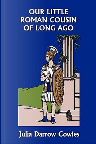 Our Little Roman Cousin of Long Ago by Julia Darrow Cowles