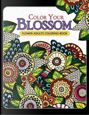 Color Your Blossom Flower Adults Coloring Book by Not Available