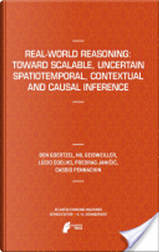 Real-World Reasoning: Toward Scalable, Uncertain Spatiotemporal, Contextual and Causal Inference by Ben Goertzel
