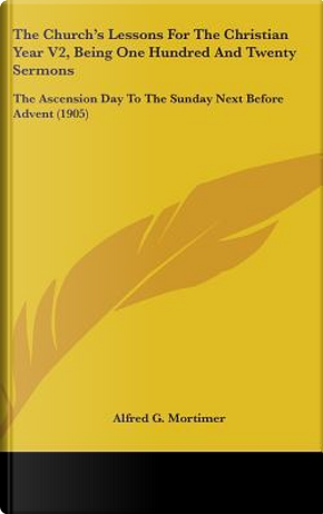 The Church's Lessons for the Christian Year V2, Being One Hundred and Twenty Sermons by Alfred G. Mortimer